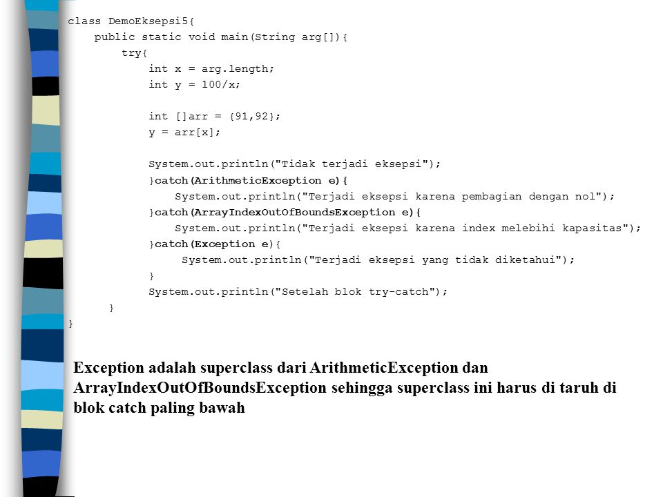 class DemoEksepsi5{ public static void main(String arg[]){ try{ int x = arg.length; int y = 100/x; int []arr = {91,92}; y = arr[x]; System.out.println( Tidak terjadi eksepsi ); }catch(ArithmeticException e){ System.out.println( Terjadi eksepsi karena pembagian dengan nol ); }catch(ArrayIndexOutOfBoundsException e){ System.out.println( Terjadi eksepsi karena index melebihi kapasitas ); }catch(Exception e){ System.out.println( Terjadi eksepsi yang tidak diketahui ); } System.out.println( Setelah blok try-catch );